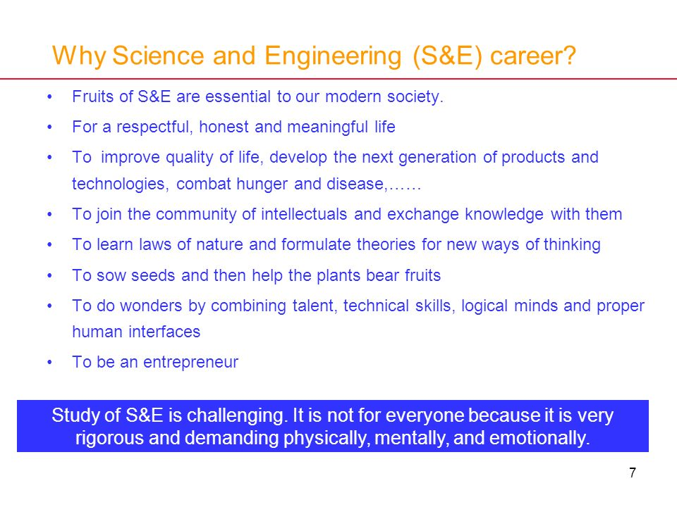 7 Why Science and Engineering (S&E) career? Fruits of S&E are essential to our modern society. For a respectful, honest and meaningful life To improve