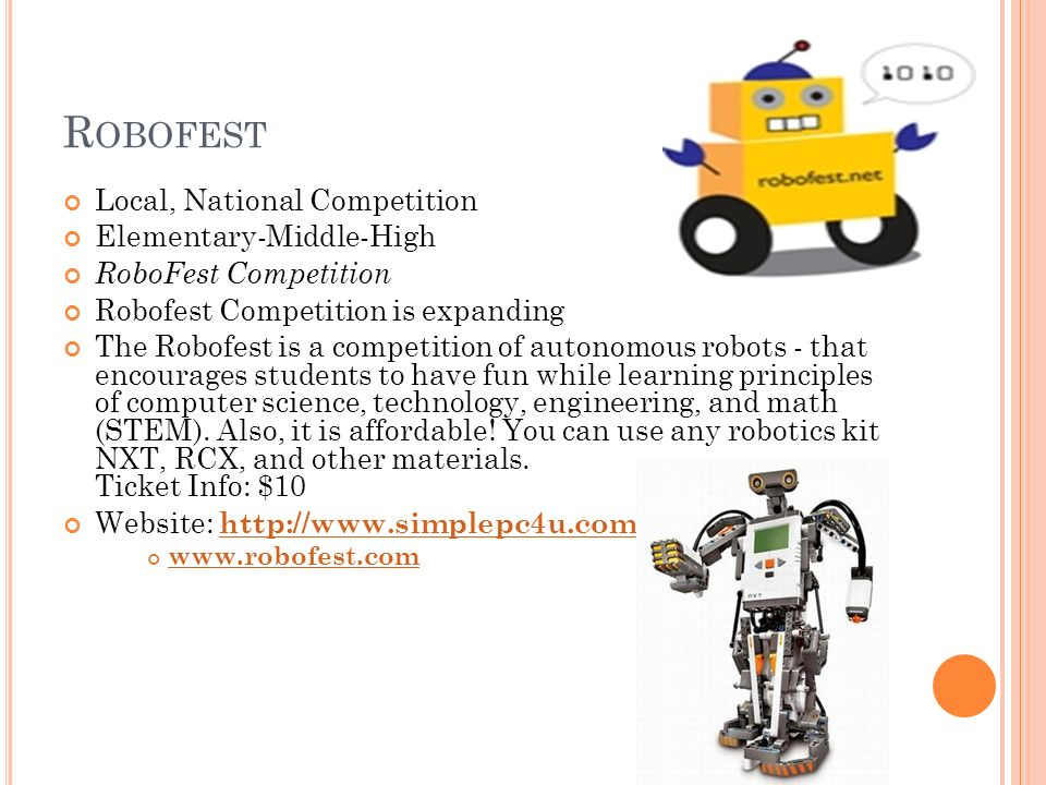 R OBOFEST Local, National Competition Elementary-Middle-High RoboFest Competition Robofest Competition is expanding The Robofest is a competition of autonomous robots - that encourages students to have fun while learning principles of computer science, technology, engineering, and math (STEM).