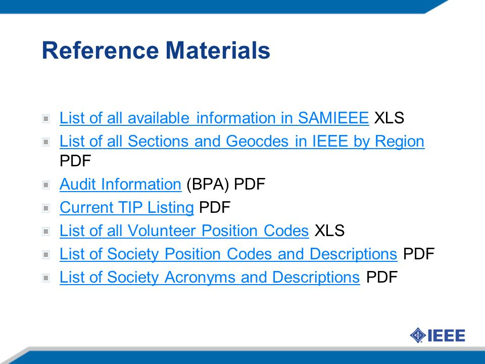 Reference Materials List of all available information in SAMIEEEList of all available information in SAMIEEE XLS List of all Sections and Geocdes in IEEE by Region List of all Sections and Geocdes in IEEE by Region PDF Audit InformationAudit Information (BPA) PDF Current TIP ListingCurrent TIP Listing PDF List of all Volunteer Position CodesList of all Volunteer Position Codes XLS List of Society Position Codes and DescriptionsList of Society Position Codes and Descriptions PDF List of Society Acronyms and DescriptionsList of Society Acronyms and Descriptions PDF