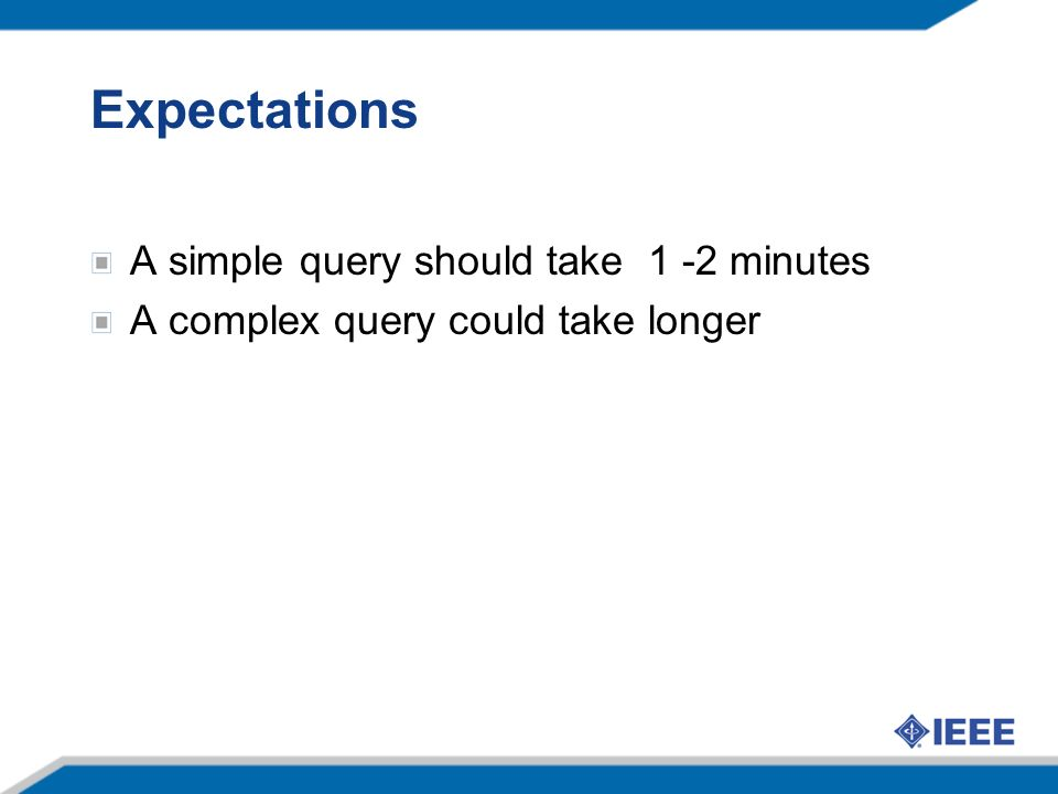 Expectations A simple query should take 1 -2 minutes A complex query could take longer