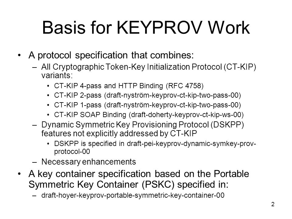 2 Basis for KEYPROV Work A protocol specification that combines: –All Cryptographic Token-Key Initialization Protocol (CT-KIP) variants: CT-KIP 4-pass and HTTP Binding (RFC 4758) CT-KIP 2-pass (draft-nyström-keyprov-ct-kip-two-pass-00) CT-KIP 1-pass (draft-nyström-keyprov-ct-kip-two-pass-00) CT-KIP SOAP Binding (draft-doherty-keyprov-ct-kip-ws-00) –Dynamic Symmetric Key Provisioning Protocol (DSKPP) features not explicitly addressed by CT-KIP DSKPP is specified in draft-pei-keyprov-dynamic-symkey-prov- protocol-00 –Necessary enhancements A key container specification based on the Portable Symmetric Key Container (PSKC) specified in: –draft-hoyer-keyprov-portable-symmetric-key-container-00