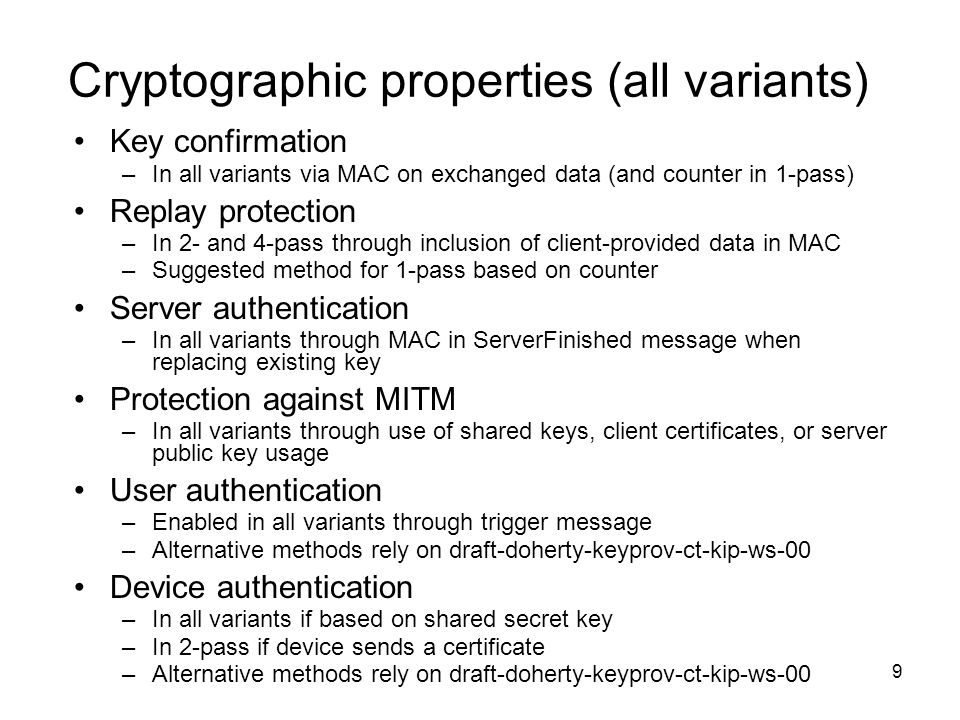 9 Cryptographic properties (all variants) Key confirmation –In all variants via MAC on exchanged data (and counter in 1-pass) Replay protection –In 2- and 4-pass through inclusion of client-provided data in MAC –Suggested method for 1-pass based on counter Server authentication –In all variants through MAC in ServerFinished message when replacing existing key Protection against MITM –In all variants through use of shared keys, client certificates, or server public key usage User authentication –Enabled in all variants through trigger message –Alternative methods rely on draft-doherty-keyprov-ct-kip-ws-00 Device authentication –In all variants if based on shared secret key –In 2-pass if device sends a certificate –Alternative methods rely on draft-doherty-keyprov-ct-kip-ws-00