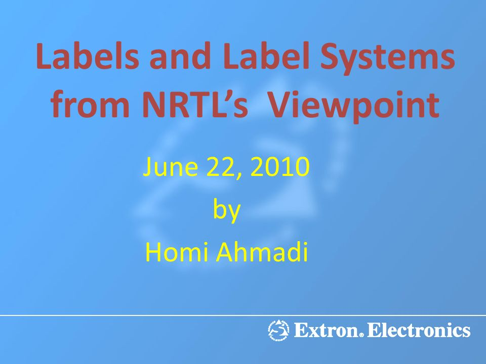 Labels and Label Systems from NRTLs Viewpoint June 22, 2010 by Homi Ahmadi