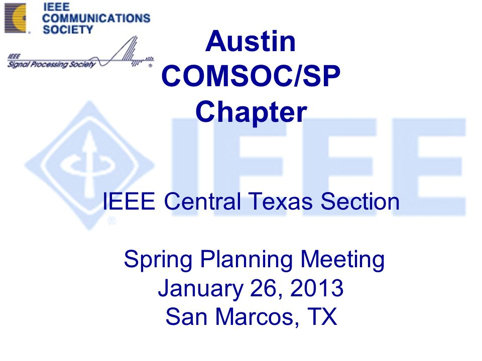 Austin COMSOC/SP Chapter IEEE Central Texas Section Spring Planning Meeting January 26, 2013 San Marcos, TX