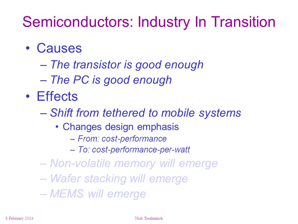 8 February 2014Nick Tredennick Semiconductors: Industry In Transition Causes –The transistor is good enough –The PC is good enough Effects –Shift from