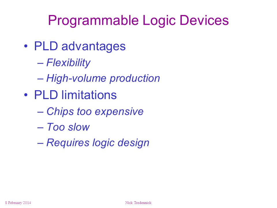 8 February 2014Nick Tredennick Programmable Logic Devices PLD advantages –Flexibility –High-volume production PLD limitations –Chips too expensive –To