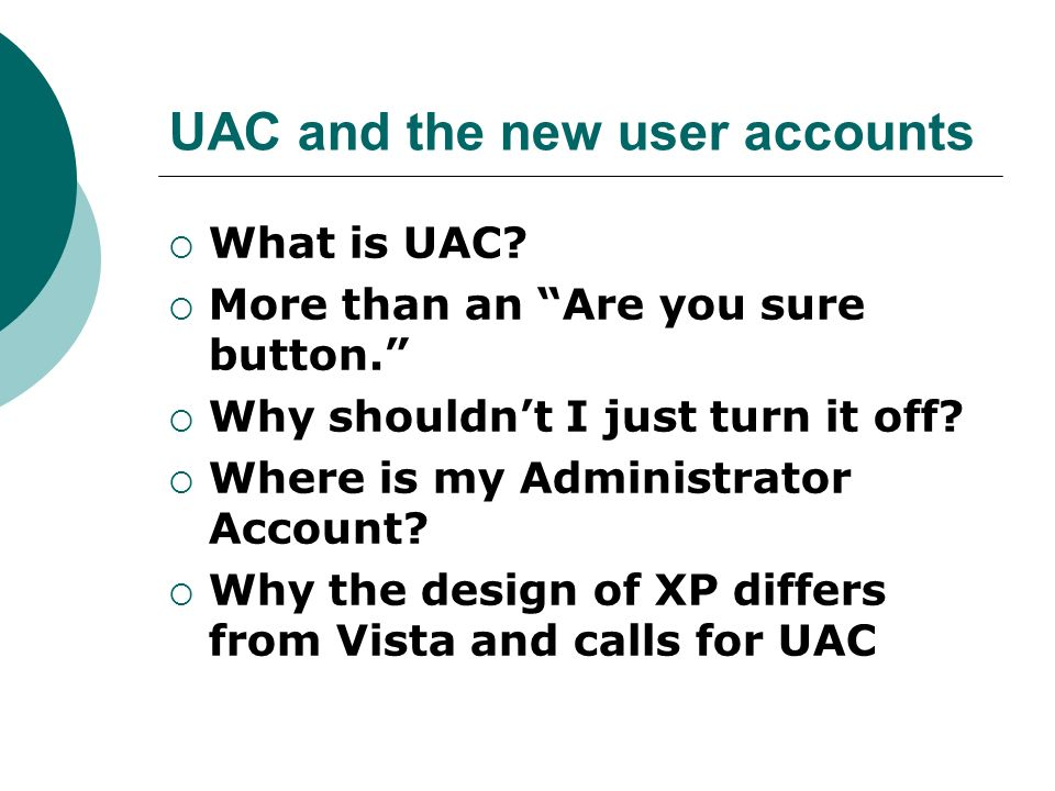 UAC and the new user accounts What is UAC? More than an Are you sure button. Why shouldnt I just turn it off? Where is my Administrator Account? Why t