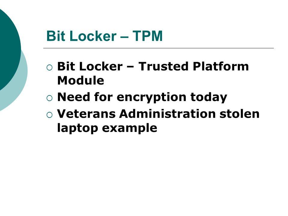 Bit Locker – TPM Bit Locker – Trusted Platform Module Need for encryption today Veterans Administration stolen laptop example