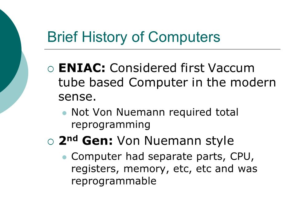 Brief History of Computers ENIAC: Considered first Vaccum tube based Computer in the modern sense. Not Von Nuemann required total reprogramming 2 nd G