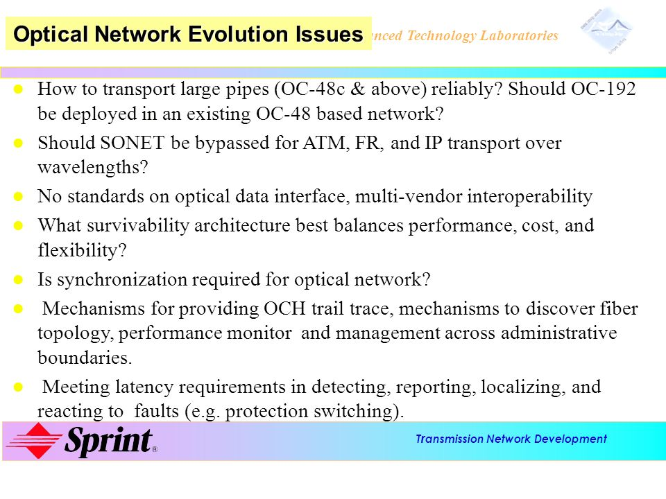 T r ansmission Network Development Advanced Technology Laboratories l l How to transport large pipes (OC-48c & above) reliably? Should OC-192 be deplo