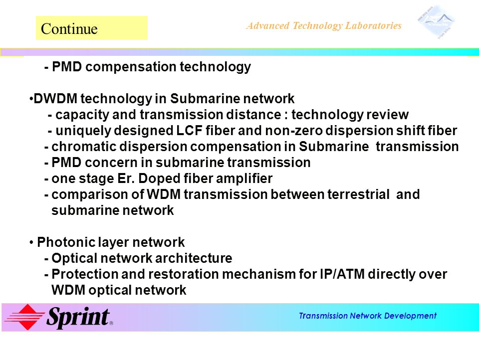 T r ansmission Network Development Advanced Technology Laboratories PMD compensation technology Y X X-polarization Y-polarization Transmitter Receiver Polarization controller (PC) PM fiber Electronic process feedback control signal Long distance SM fiber PM fiber: with high PMD due to strong fiber birefringence PMD induced by long distance single mode fiber can be canceled by using a short PM fiber with a greater PMD Feedback control signal to adjust input polarization of PM fiber, so that the fast polarization axis of single mode fiber matches to the slow axis of PM fiber and vice versa.