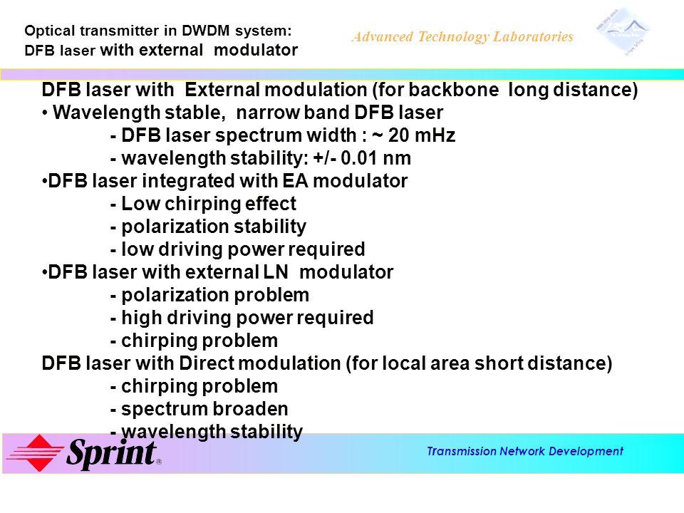 T r ansmission Network Development Advanced Technology Laboratories Wavelength multiplex/demultiplex technology in DWDM: AWG, Dielectric filter, Fiber grating WDM Mux/Demux AWG (array waveguide grating) - Insertion loss : 6 ~ 8 dB (insertion loss is almost - channel crosstalk ~ 25 db - application for higher channel number Dielectric filter WDM Mux/Demux -insertion loss: increases when channel number increases -channel crosstalk: 25 ~ 30 dB -application for lower channel number WDM Mux/Demux Fiber Bragg grating - need optical circulator - cascade multipile grating to form a WDM Mux/Demux