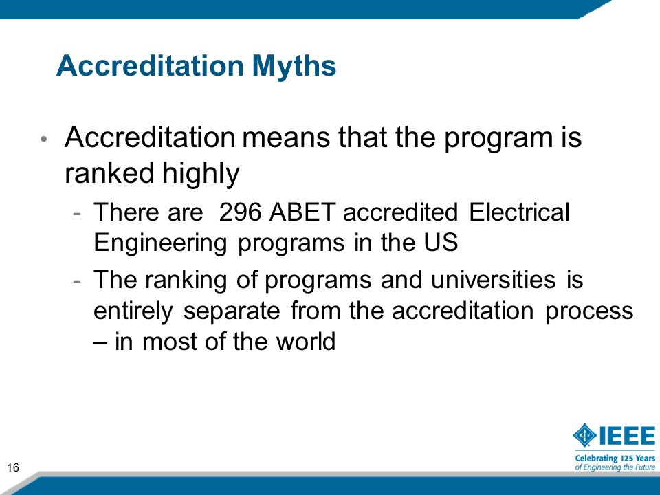 16 Accreditation Myths Accreditation means that the program is ranked highly -There are 296 ABET accredited Electrical Engineering programs in the US