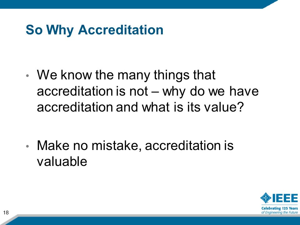 18 So Why Accreditation We know the many things that accreditation is not – why do we have accreditation and what is its value? Make no mistake, accre