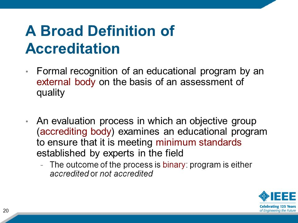20 A Broad Definition of Accreditation Formal recognition of an educational program by an external body on the basis of an assessment of quality An ev