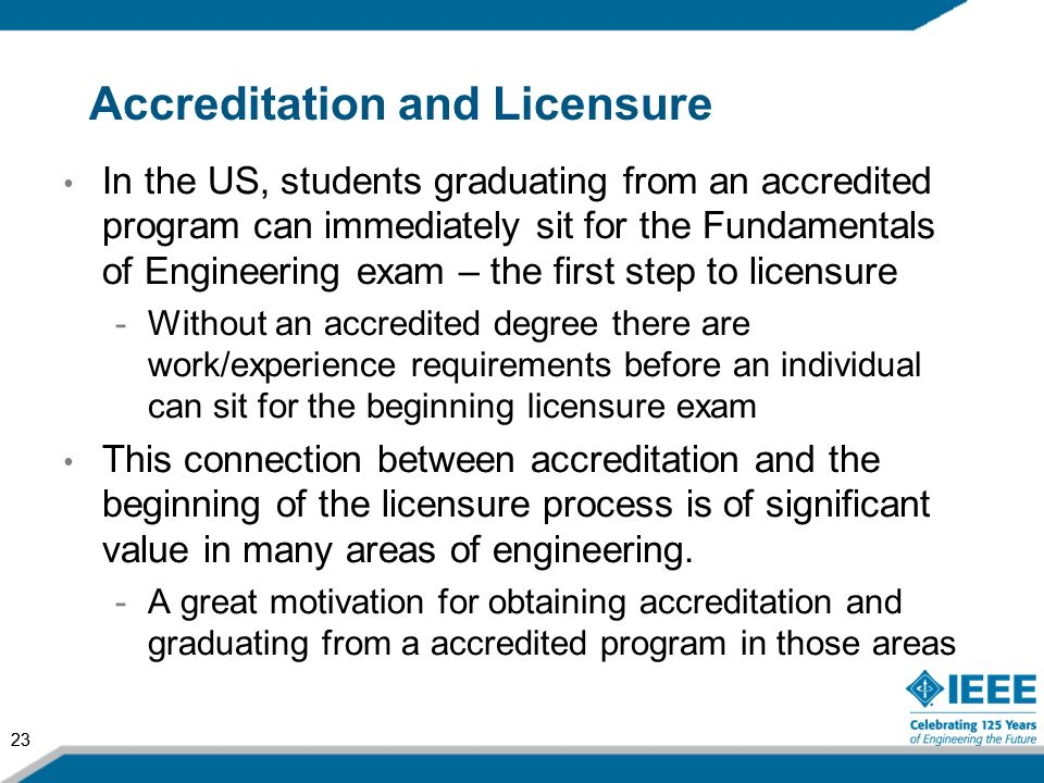 23 Accreditation and Licensure In the US, students graduating from an accredited program can immediately sit for the Fundamentals of Engineering exam