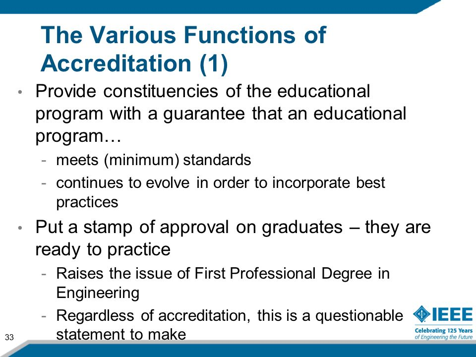 33 The Various Functions of Accreditation (1) Provide constituencies of the educational program with a guarantee that an educational program… -meets (