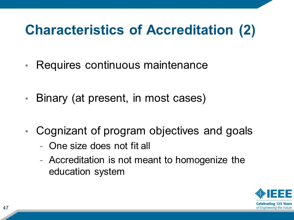 47 Characteristics of Accreditation (2) Requires continuous maintenance Binary (at present, in most cases) Cognizant of program objectives and goals -