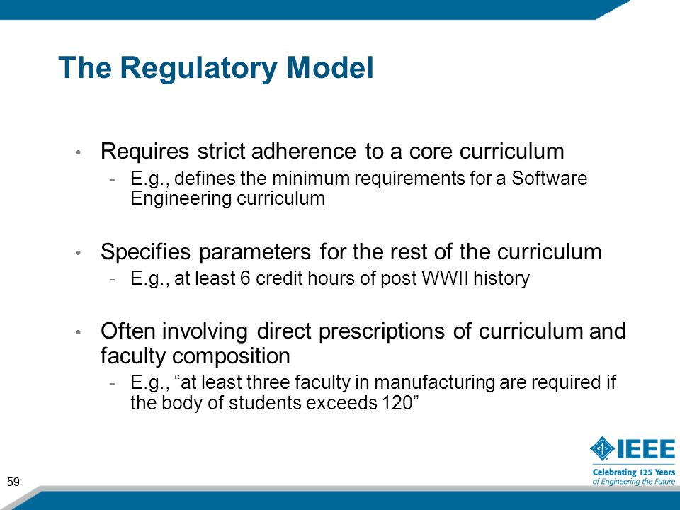 59 The Regulatory Model Requires strict adherence to a core curriculum -E.g., defines the minimum requirements for a Software Engineering curriculum S
