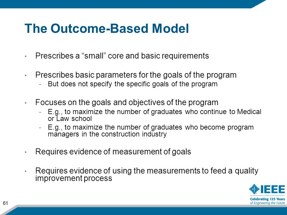 61 The Outcome-Based Model Prescribes a small core and basic requirements Prescribes basic parameters for the goals of the program -But does not speci