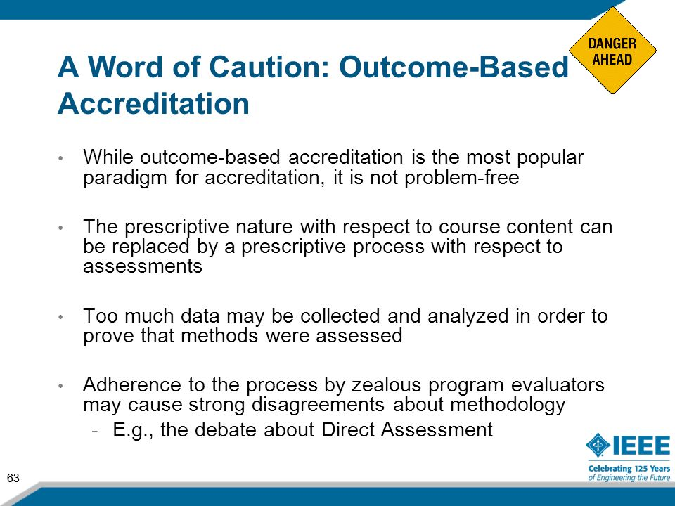 63 A Word of Caution: Outcome-Based Accreditation While outcome-based accreditation is the most popular paradigm for accreditation, it is not problem-