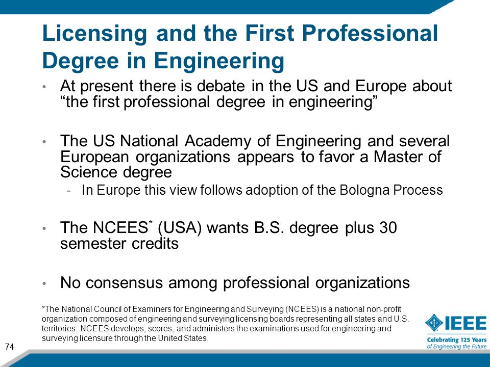 74 Licensing and the First Professional Degree in Engineering At present there is debate in the US and Europe about the first professional degree in e