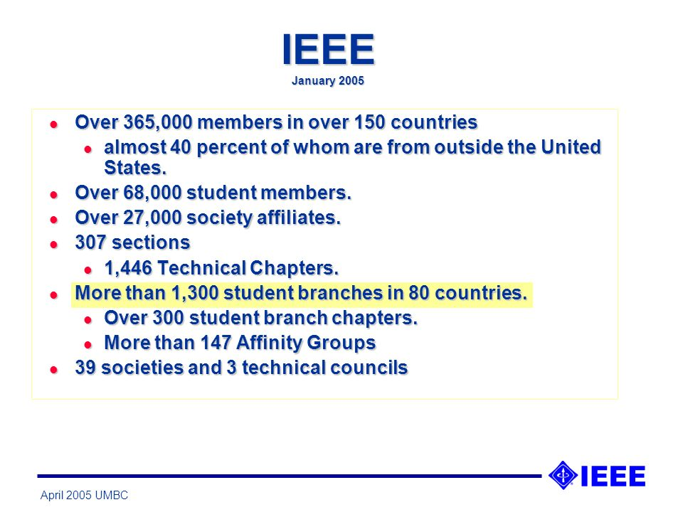 April 2005 UMBC IEEE January 2005 l Over 365,000 members in over 150 countries l almost 40 percent of whom are from outside the United States.