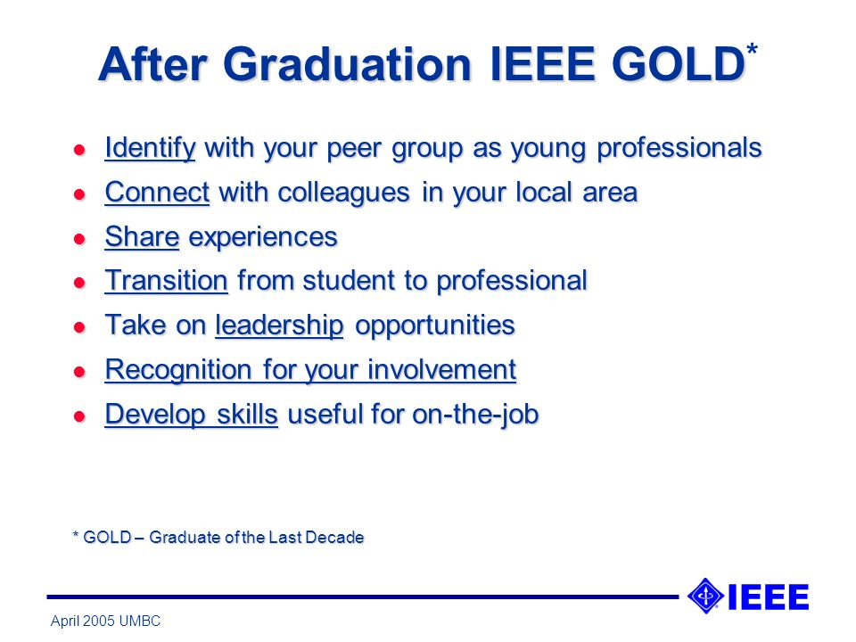 April 2005 UMBC After Graduation IEEE GOLD After Graduation IEEE GOLD * l Identify with your peer group as young professionals l Connect with colleagues in your local area l Share experiences l Transition from student to professional l Take on leadership opportunities l Recognition for your involvement l Develop skills useful for on-the-job * GOLD – Graduate of the Last Decade