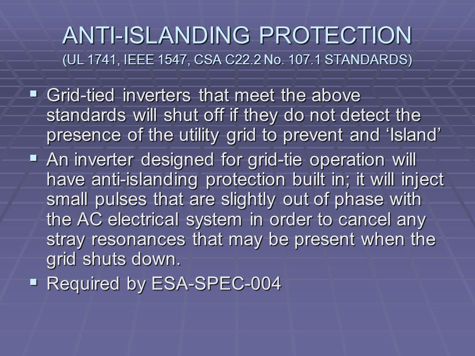ANTI-ISLANDING PROTECTION (UL 1741, IEEE 1547, CSA C22.2 No. 107.1 STANDARDS) Grid-tied inverters that meet the above standards will shut off if they