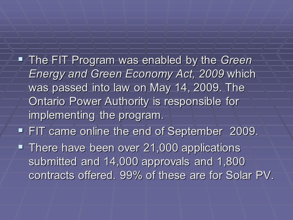 The FIT Program was enabled by the Green Energy and Green Economy Act, 2009 which was passed into law on May 14, 2009.