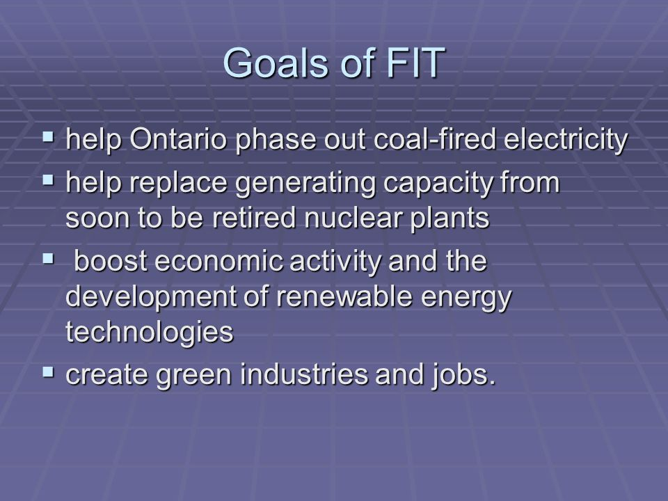 Goals of FIT help Ontario phase out coal-fired electricity help Ontario phase out coal-fired electricity help replace generating capacity from soon to be retired nuclear plants help replace generating capacity from soon to be retired nuclear plants boost economic activity and the development of renewable energy technologies boost economic activity and the development of renewable energy technologies create green industries and jobs.