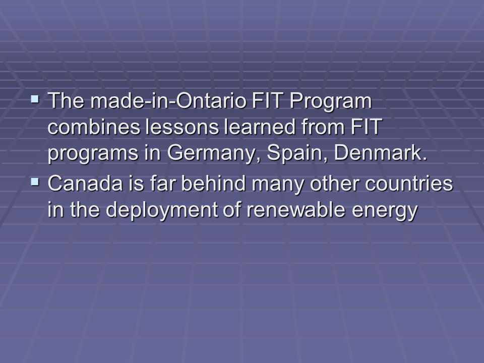 The made-in-Ontario FIT Program combines lessons learned from FIT programs in Germany, Spain, Denmark. The made-in-Ontario FIT Program combines lesson