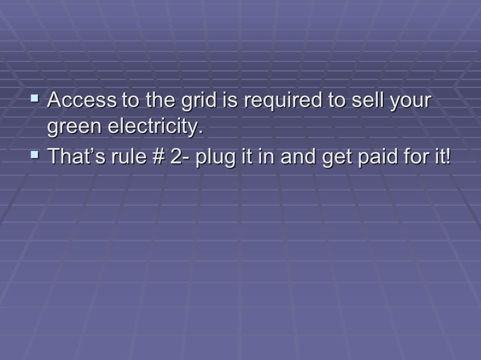 Access to the grid is required to sell your green electricity. Access to the grid is required to sell your green electricity. Thats rule # 2- plug it