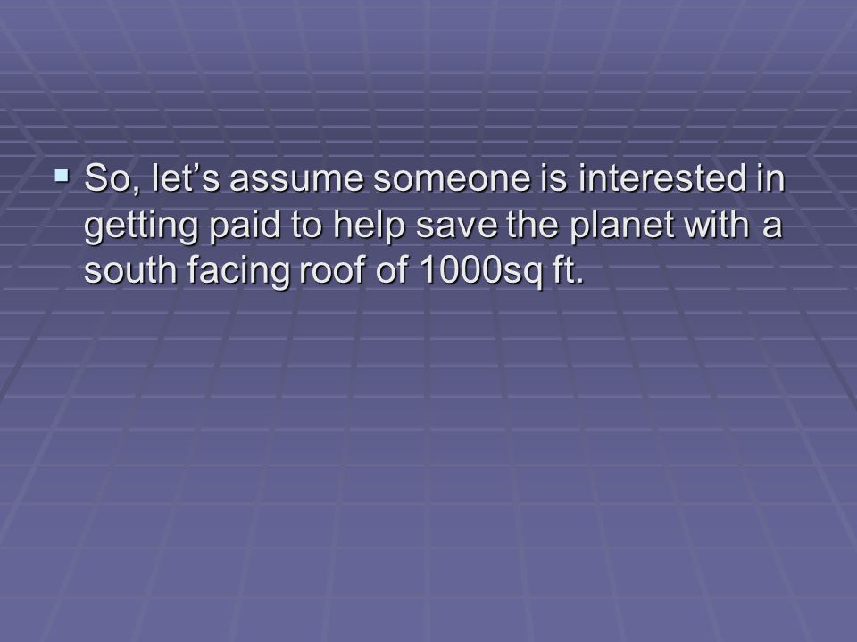 So, lets assume someone is interested in getting paid to help save the planet with a south facing roof of 1000sq ft.