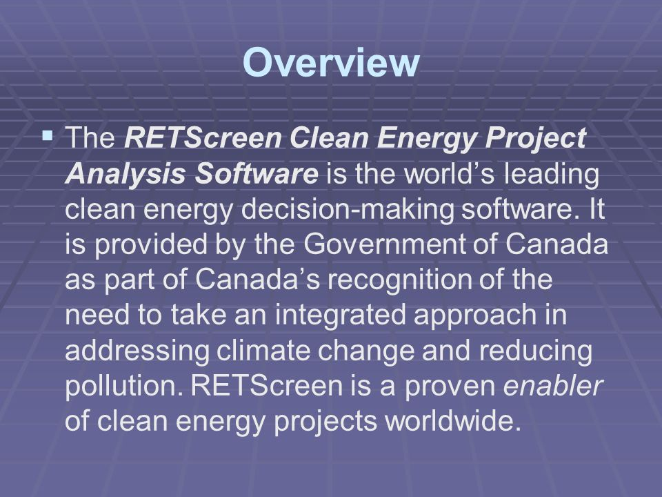 Overview The RETScreen Clean Energy Project Analysis Software is the worlds leading clean energy decision-making software. It is provided by the Gover