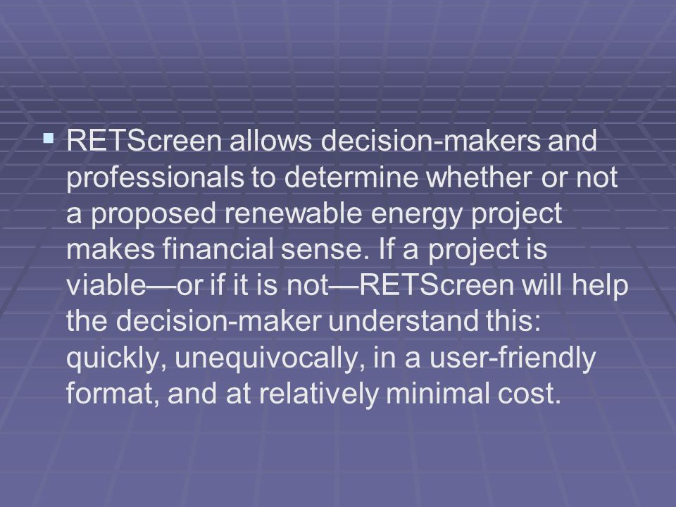RETScreen allows decision-makers and professionals to determine whether or not a proposed renewable energy project makes financial sense.