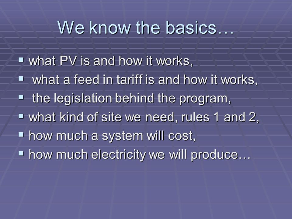 We know the basics… what PV is and how it works, what PV is and how it works, what a feed in tariff is and how it works, what a feed in tariff is and