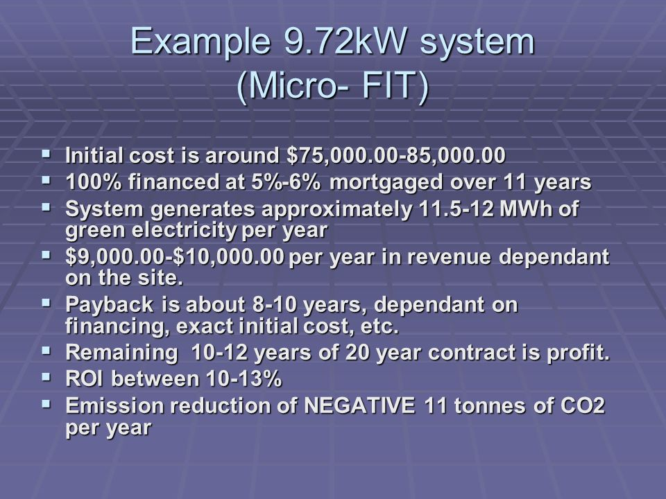 Example 9.72kW system (Micro- FIT) Initial cost is around $75,000.00-85,000.00 Initial cost is around $75,000.00-85,000.00 100% financed at 5%-6% mort