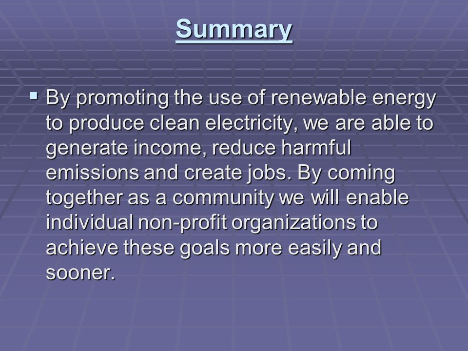 Summary By promoting the use of renewable energy to produce clean electricity, we are able to generate income, reduce harmful emissions and create jobs.
