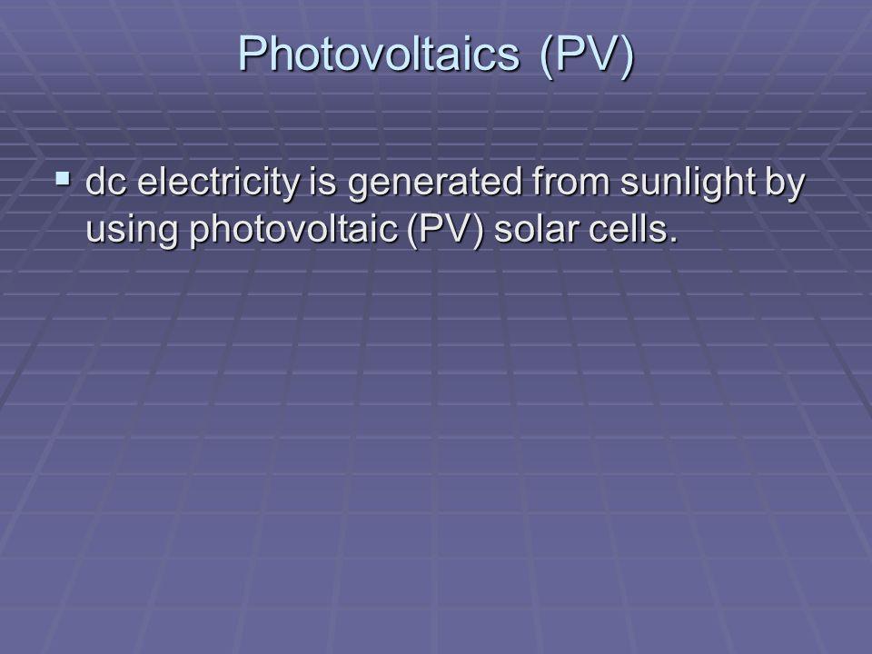 Photovoltaics (PV) dc electricity is generated from sunlight by using photovoltaic (PV) solar cells. dc electricity is generated from sunlight by usin