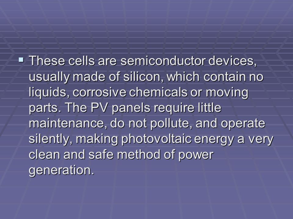 These cells are semiconductor devices, usually made of silicon, which contain no liquids, corrosive chemicals or moving parts.