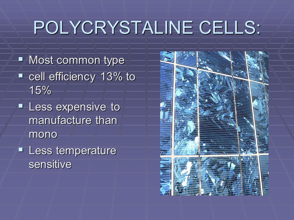 POLYCRYSTALINE CELLS: Most common type Most common type cell efficiency 13% to 15% cell efficiency 13% to 15% Less expensive to manufacture than mono