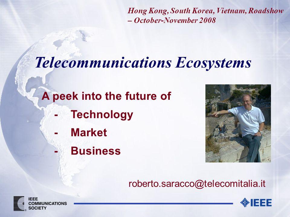 Telecommunications Ecosystems A peek into the future of -Technology -Market -Business roberto.saracco@telecomitalia.it Hong Kong, South Korea, Vietnam