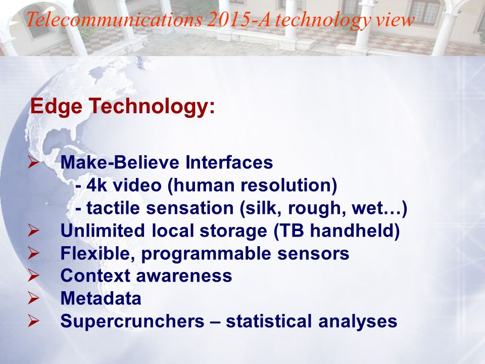 Telecommunications 2015-A technology view Make-Believe Interfaces - 4k video (human resolution) - tactile sensation (silk, rough, wet…) Unlimited loca