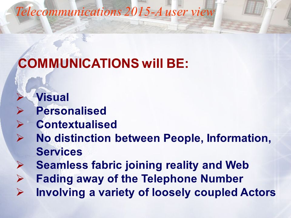Telecommunications 2015-A user view Visual Personalised Contextualised No distinction between People, Information, Services Seamless fabric joining re