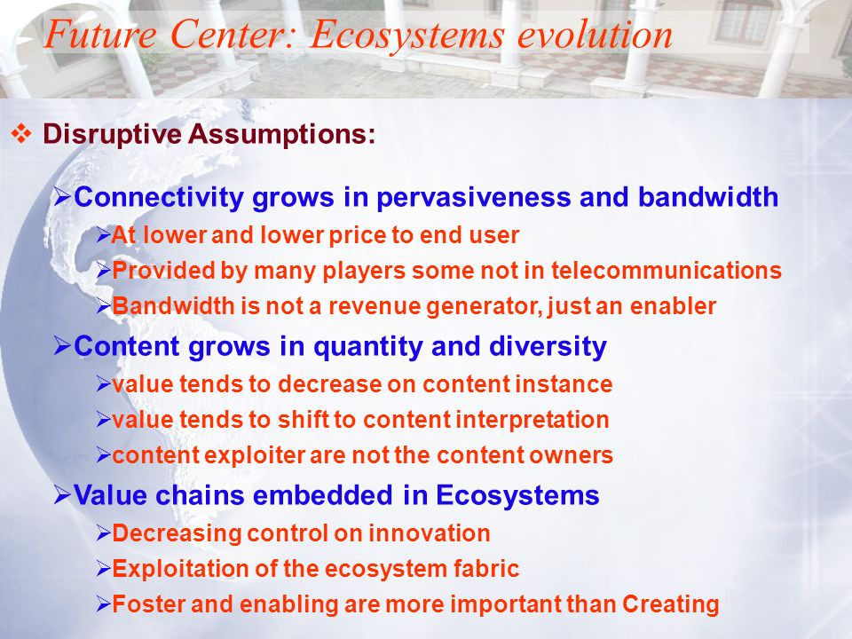 Disruptive Assumptions: Connectivity grows in pervasiveness and bandwidth At lower and lower price to end user Provided by many players some not in te