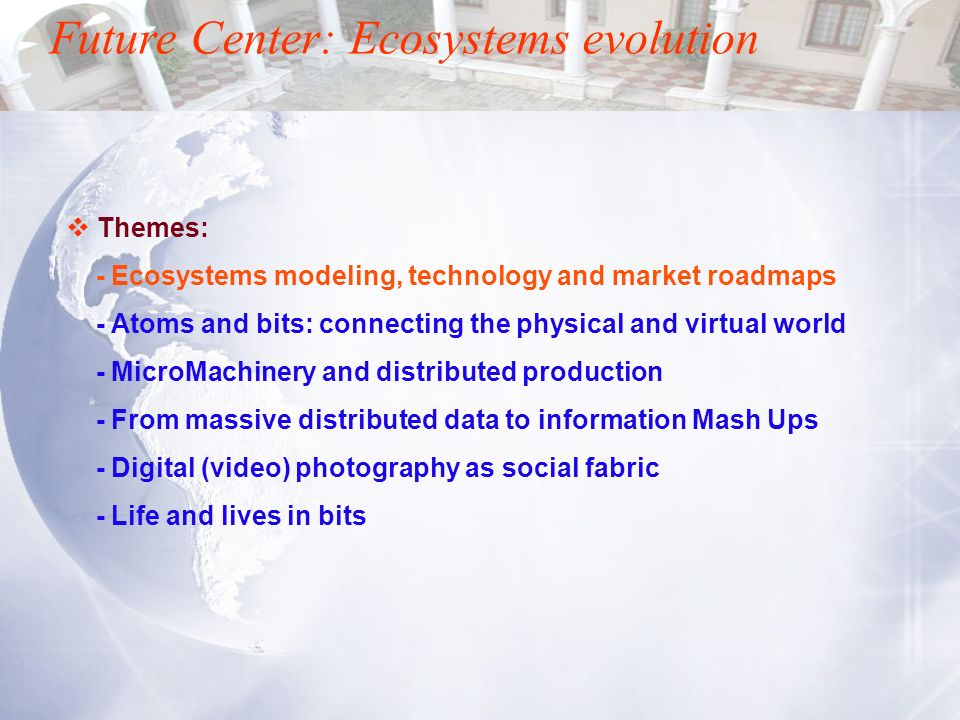 Future Center: Ecosystems evolution Themes: - Ecosystems modeling, technology and market roadmaps - Atoms and bits: connecting the physical and virtua