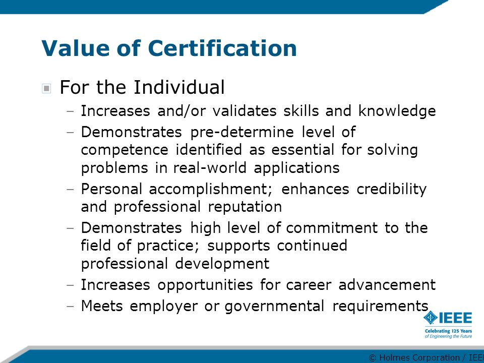 Value of Certification For the Individual –Increases and/or validates skills and knowledge –Demonstrates pre-determine level of competence identified