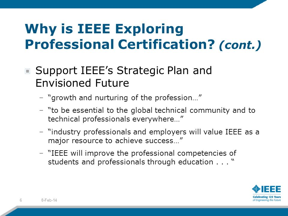 Why is IEEE Exploring Professional Certification? (cont.) Support IEEEs Strategic Plan and Envisioned Future –growth and nurturing of the profession…