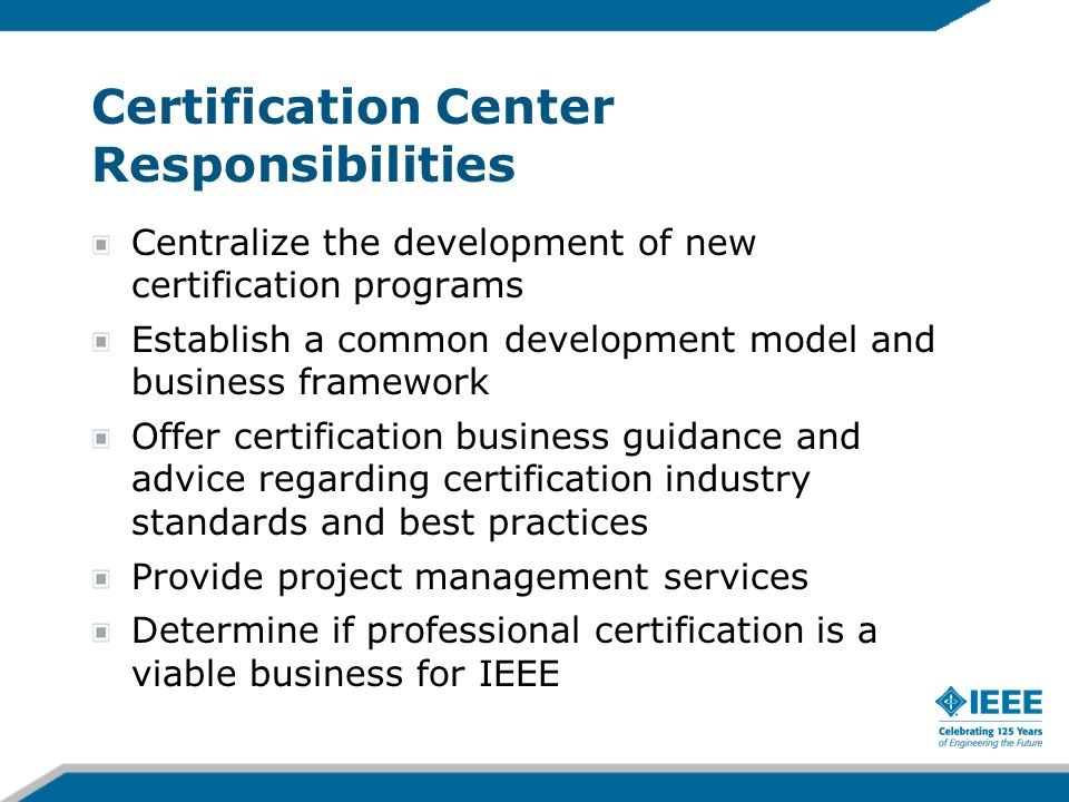 Certification Center Responsibilities Centralize the development of new certification programs Establish a common development model and business framework Offer certification business guidance and advice regarding certification industry standards and best practices Provide project management services Determine if professional certification is a viable business for IEEE
